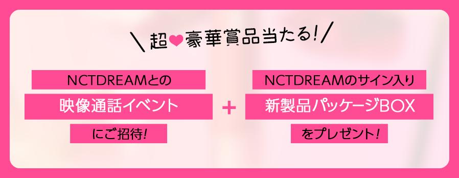 超豪華賞品当たる!NCTDREAMとの映像通話イベントにご招待!NCTDREAMのサイン入り新製品パッケージBOXをプレゼント!