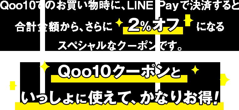 LINE Payで決済すると、合計金額から、さらに2%オフになるスペシャルなクーポンです。Qoo10クーポンといっしょに使えてさらにお得!